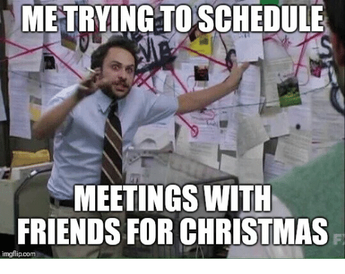 me-trying-to-schedule-meetings-with-friends-for-christmas-imgflip-com-38234098